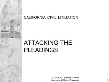 © 2005 by Thomson Delmar Learning. All Rights Reserved.1 CALIFORNIA CIVIL LITIGATION ATTACKING THE PLEADINGS.