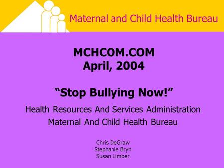 "Maternal and Child Health Bureau MCHCOM.COM April, 2004 ""Stop Bullying Now!"" Health Resources And Services Administration Maternal And Child Health Bureau."