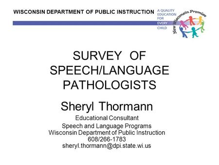 SURVEY OF SPEECH/LANGUAGE PATHOLOGISTS Sheryl Thormann Educational Consultant Speech and Language Programs Wisconsin Department of Public Instruction 608/266-1783.