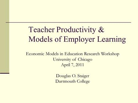 Teacher Productivity & Models of Employer Learning Economic Models in Education Research Workshop University of Chicago April 7, 2011 Douglas O. Staiger.
