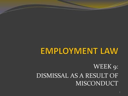 WEEK 9: DISMISSAL AS A RESULT OF MISCONDUCT 1. LEARNING OUTCOME The students will be able to; 2 1 Discuss the issue of dismissal as a result of misconduct(C4,P2,