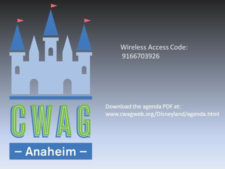 Wireless Access Code: 9166703926 Download the agenda PDF at: www.cwagweb.org/Disneyland/agenda.html.