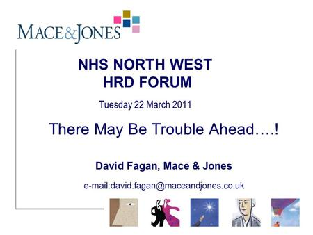 NHS NORTH WEST HRD FORUM Tuesday 22 March 2011 There May Be Trouble Ahead….! David Fagan, Mace & Jones