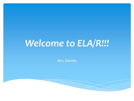 Welcome to ELA/R!!! Mrs. Daniels.