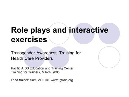 Role plays and interactive exercises Transgender Awareness Training for Health Care Providers Pacific AIDS Education and Training Center Training for Trainers,