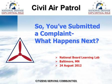 Civil Air Patrol CITIZENS SERVING COMMUNITIES So, You've Submitted a Complaint- What Happens Next?  National Board Learning Lab  Baltimore, MN  24 August.