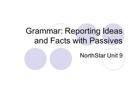 Grammar: Reporting Ideas and Facts with Passives NorthStar Unit 9.