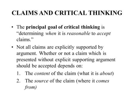 "CLAIMS AND CRITICAL THINKING The principal goal of critical thinking is ""determining when it is reasonable to accept claims."" Not all claims are explicitly."