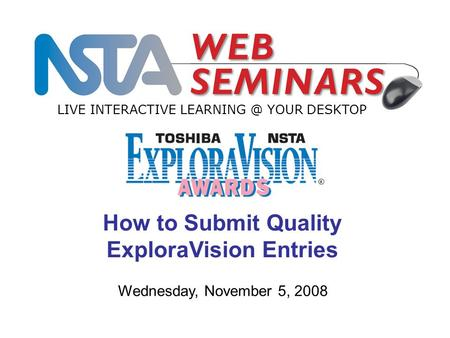 LIVE INTERACTIVE YOUR DESKTOP Wednesday, November 5, 2008 How to Submit Quality ExploraVision Entries.