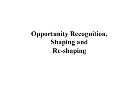 Opportunity Recognition, Shaping and Re-shaping. Idea-to-opportunity transition Seed of ideaIdea Viable Opportunity Passion Professional Experience Idea.