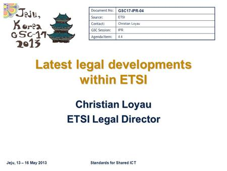 Jeju, 13 – 16 May 2013Standards for Shared ICT Latest legal developments within ETSI Christian Loyau ETSI Legal Director Document No: GSC17-IPR-04 Source:
