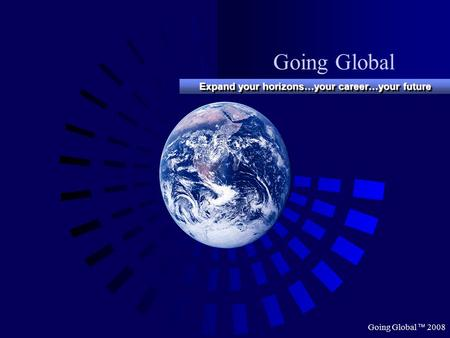 Going Global  2008 Going Global Expand your horizons…your career…your future.