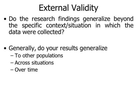 External Validity Do the research findings generalize beyond the specific context/situation in which the data were collected? Generally, do your results.