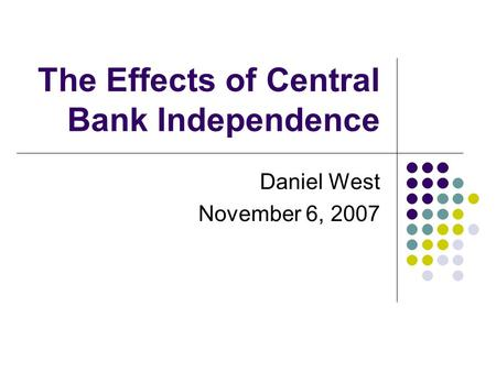 The Effects of Central Bank Independence Daniel West November 6, 2007.