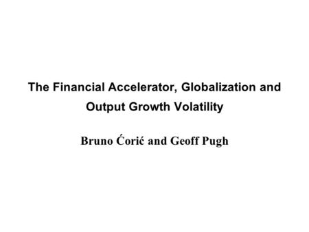 The Financial Accelerator, Globalization and Output Growth Volatility Bruno Ćorić and Geoff Pugh.