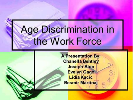 Age Discrimination in the Work Force A Presentation By: Chanella Bentley Joseph Bido Evelyn Gago Lidia Kacic Besmir Martinaj.
