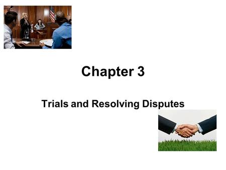 Chapter 3 Trials and Resolving Disputes. The Judicial System The court system is adversarial. Parties have the responsibility for bringing a lawsuit,