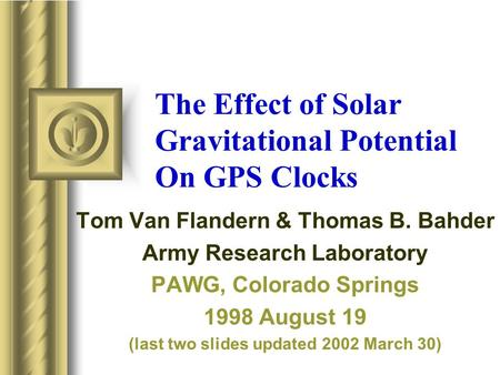 The Effect of Solar Gravitational Potential On GPS Clocks Tom Van Flandern & Thomas B. Bahder Army Research Laboratory PAWG, Colorado Springs 1998 August.