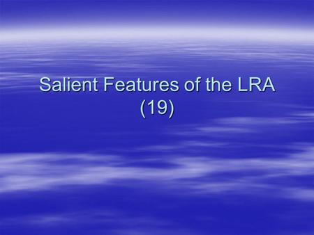 Salient Features of the LRA (19). Salient features  Amended 3 times since 1995 –1996,1998,2002  Governs relationship between A. Employer – employee.