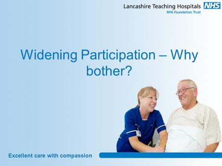 Excellent care with compassion Widening Participation – Why bother?