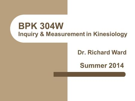 BPK 304W Inquiry & Measurement in Kinesiology Dr. Richard Ward Summer 2014.