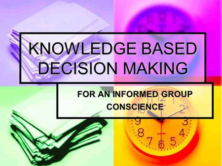 KNOWLEDGE BASED DECISION MAKING FOR AN INFORMED GROUP CONSCIENCE.