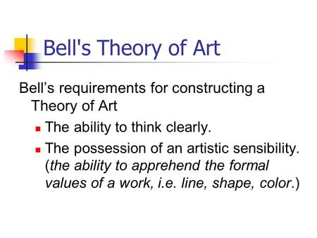 Bell's Theory of Art Bell's requirements for constructing a Theory of Art The ability to think clearly. The possession of an artistic sensibility. (the.