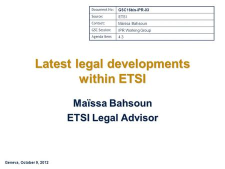Geneva, October 9, 2012 Latest legal developments within ETSI Maïssa Bahsoun ETSI Legal Advisor Document No: GSC16bis-IPR-03 Source: ETSI Contact: Maïssa.