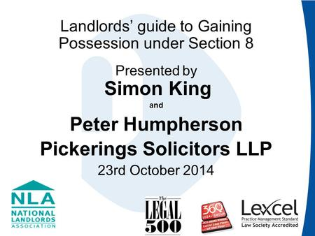 Landlords' guide to Gaining Possession under Section 8 Presented by Simon King and Peter Humpherson Pickerings Solicitors LLP 23rd October 2014.