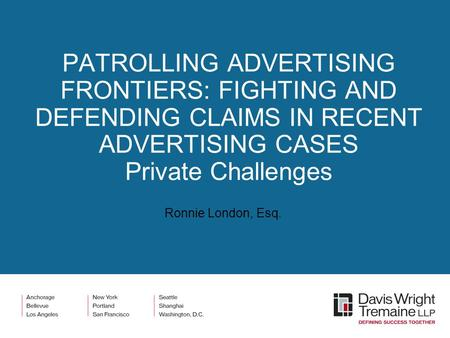 PATROLLING <strong>ADVERTISING</strong> FRONTIERS: FIGHTING AND DEFENDING CLAIMS <strong>IN</strong> RECENT <strong>ADVERTISING</strong> CASES Private Challenges Ronnie London, Esq.