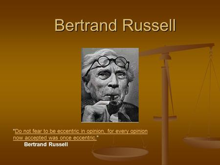 "Bertrand Russell ""Do not fear to be eccentric in opinion, for every opinion now accepted was once eccentric."" Do not fear to be eccentric in opinion, for."