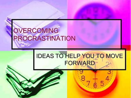 OVERCOMING PROCRASTINATION IDEAS TO HELP YOU TO MOVE FORWARD.