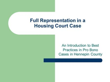 Full Representation in a Housing Court Case An Introduction to Best Practices in Pro Bono Cases in Hennepin County.