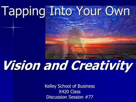 Tapping Into Your Own Vision and Creativity Kelley School of Business X420 Class Discussion Session #77.