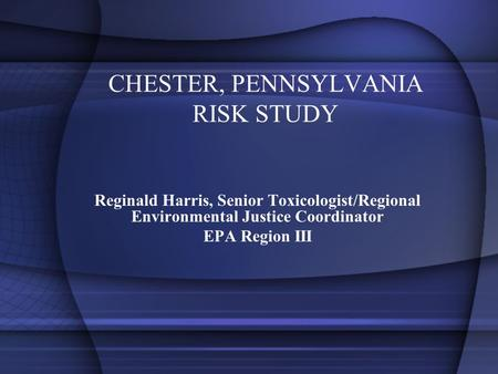 CHESTER, PENNSYLVANIA RISK STUDY Reginald Harris, Senior Toxicologist/Regional Environmental Justice Coordinator EPA Region III.