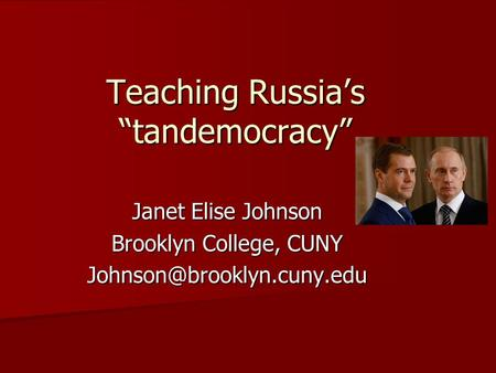 "Teaching Russia's ""tandemocracy"" Janet Elise Johnson Brooklyn College, CUNY"
