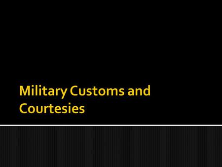 Military customs and courtesies are based on very old traditions. They convey greetings, understanding and respect to those that are junior or senior.