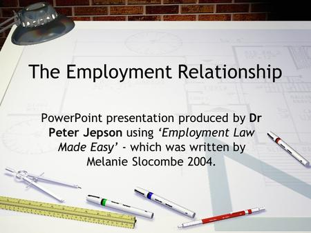 The Employment Relationship PowerPoint presentation produced by Dr Peter Jepson using 'Employment Law Made Easy' - which was written by Melanie Slocombe.