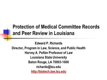Protection of Medical Committee Records and Peer Review in Louisiana Edward P. Richards Director, Program in Law, Science, and Public Health Harvey A.