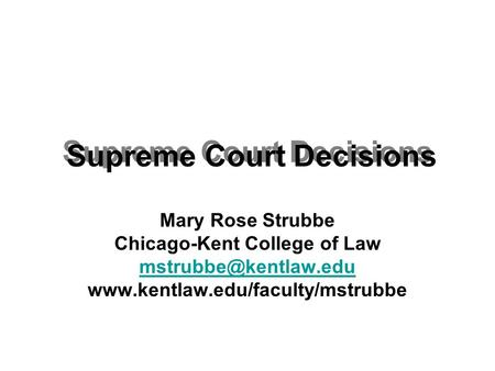 Supreme Court Decisions Mary Rose Strubbe Chicago-Kent College of Law