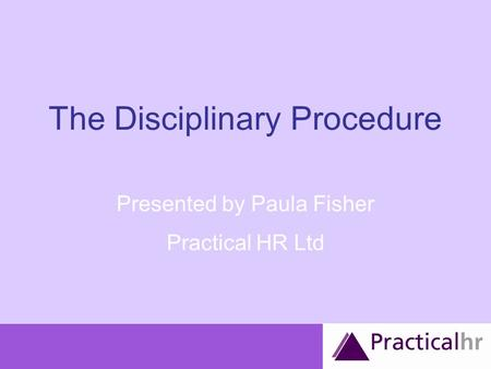 The Disciplinary Procedure Presented by Paula Fisher Practical HR Ltd.