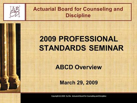 Copyright © 2009 by the Actuarial Board for Counseling and Discipline Actuarial Board for Counseling and Discipline 2009 PROFESSIONAL STANDARDS SEMINAR.