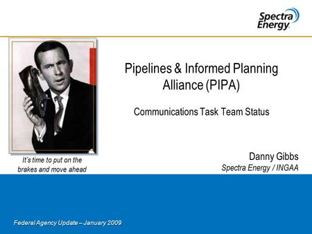 Federal Agency Update – January 2009 Pipelines & Informed Planning Alliance (PIPA) Communications Task Team Status Danny Gibbs Spectra Energy / INGAA It's.