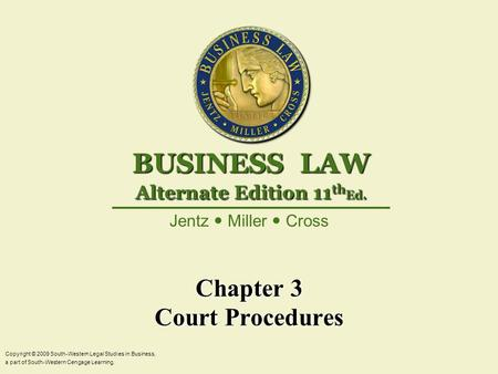 Chapter 3 Court Procedures Copyright © 2009 South-Western Legal Studies in Business, a part of South-Western Cengage Learning. Jentz Miller Cross BUSINESS.