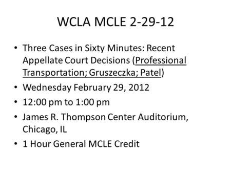 WCLA MCLE 2-29-12 Three Cases in Sixty Minutes: Recent Appellate Court Decisions (Professional Transportation; Gruszeczka; Patel) Wednesday February 29,