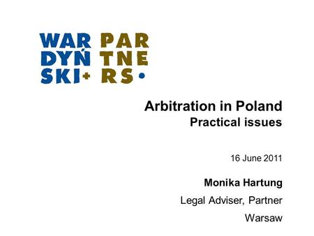 Arbitration in Poland Practical issues Monika Hartung Legal Adviser, Partner Warsaw 16 June 2011.