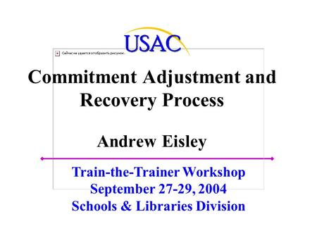 Commitment Adjustment and Recovery Process Andrew Eisley Train-the-Trainer Workshop September 27-29, 2004 Schools & Libraries Division.