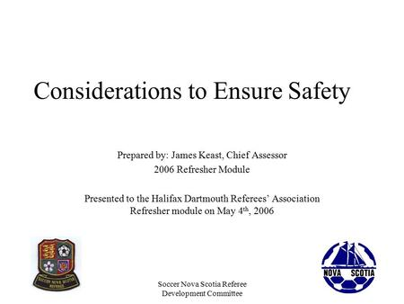 Soccer Nova Scotia Referee Development Committee Considerations to Ensure Safety Prepared by: James Keast, Chief Assessor 2006 Refresher Module Presented.