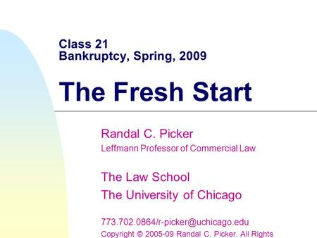 Class 21 Bankruptcy, Spring, 2009 The Fresh Start Randal C. Picker Leffmann Professor of Commercial Law The Law School The University of Chicago