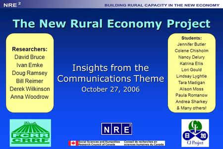 The New Rural Economy Project Insights from the Communications Theme October 27, 2006 Researchers: David Bruce Ivan Emke Doug Ramsey Bill Reimer Derek.